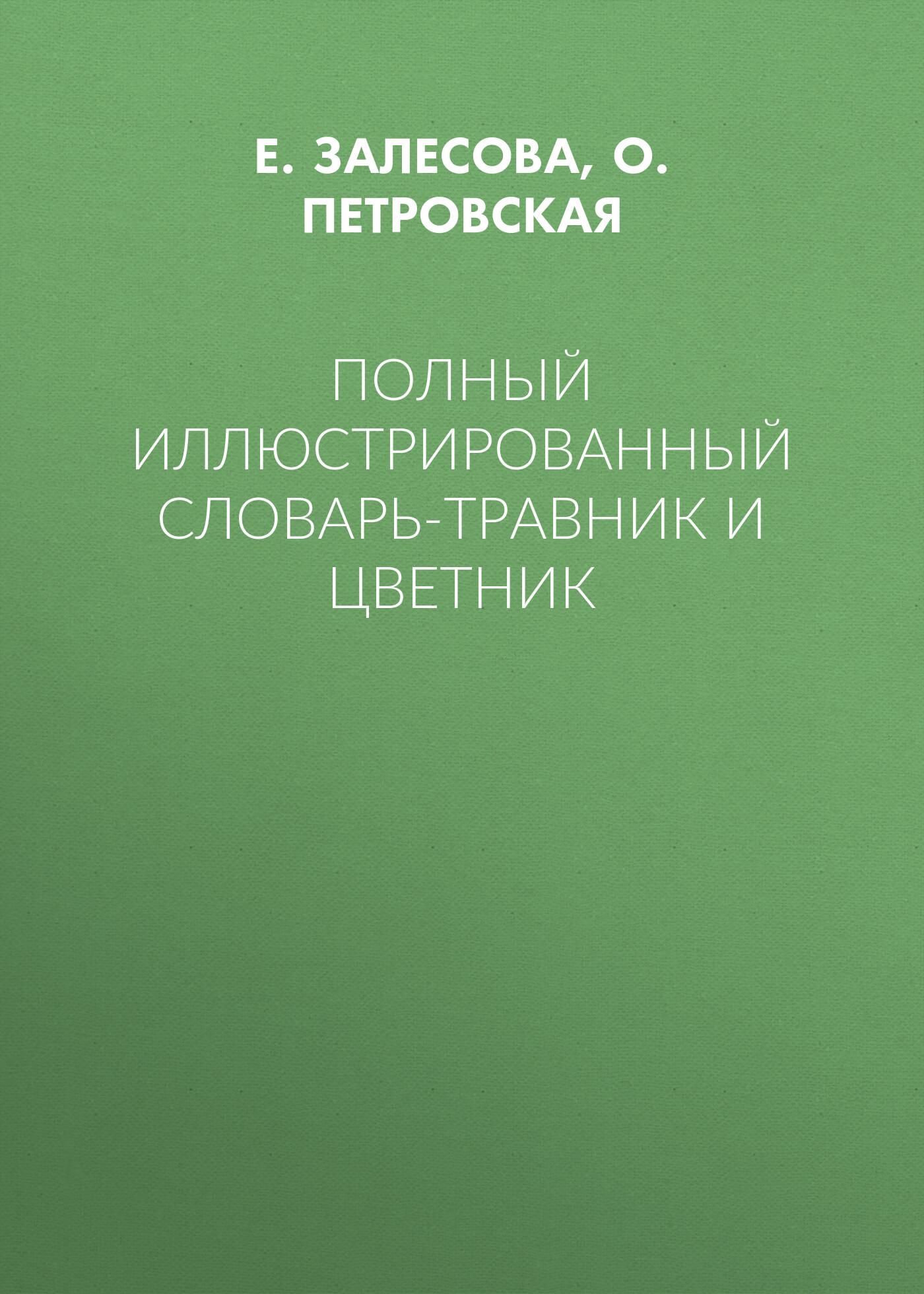 Е. Залесова, О. Петровская «Полный иллюстрированный словарь-травник и цветник»