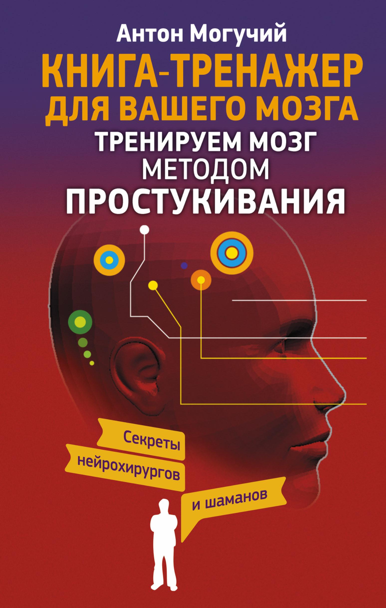 Антон Могучий «Тренируем мозг методом простукивания. Секреты нейрохирургов и шаманов»
