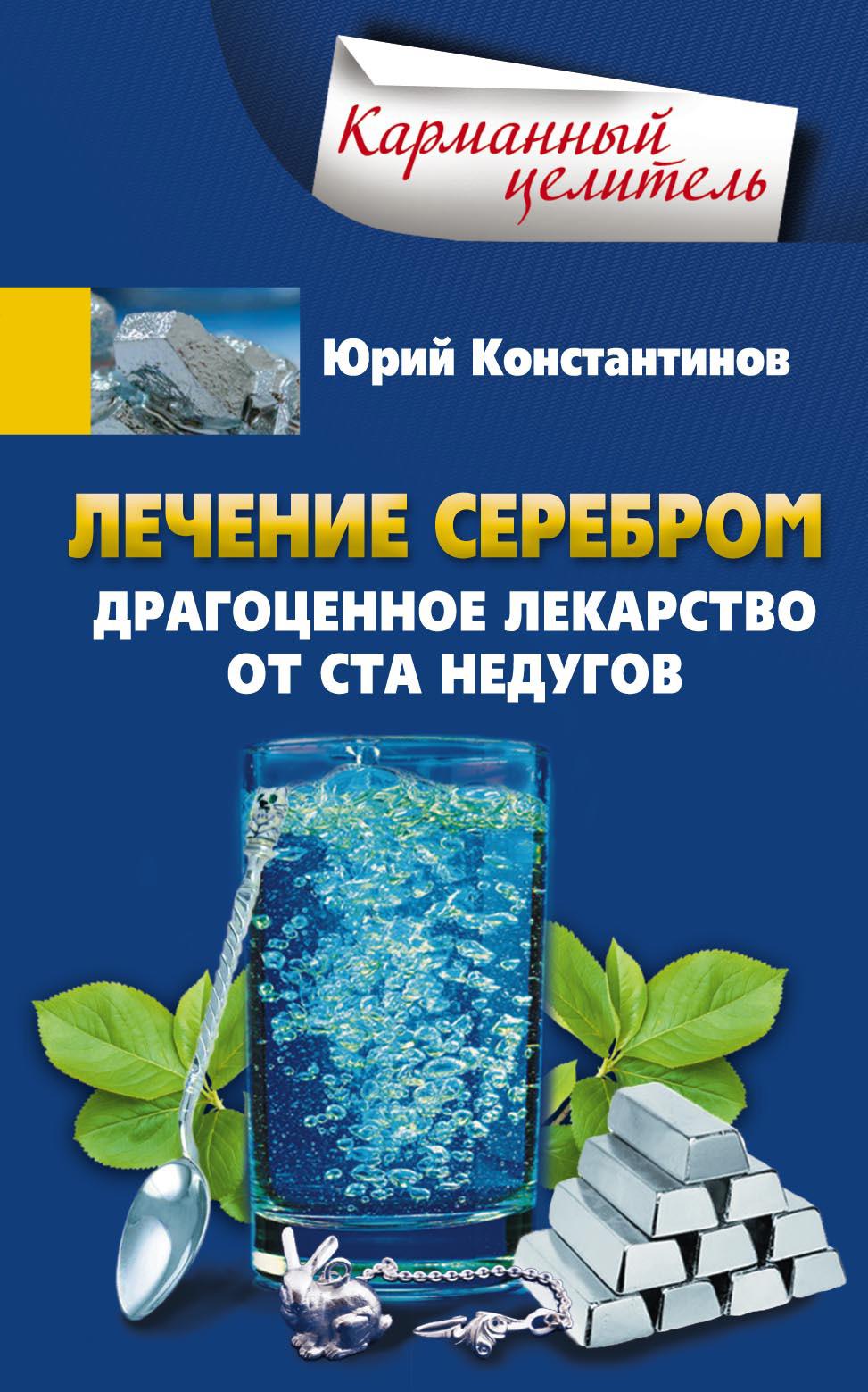 Юрий Константинов «Лечение серебром. Драгоценное лекарство от ста недугов»