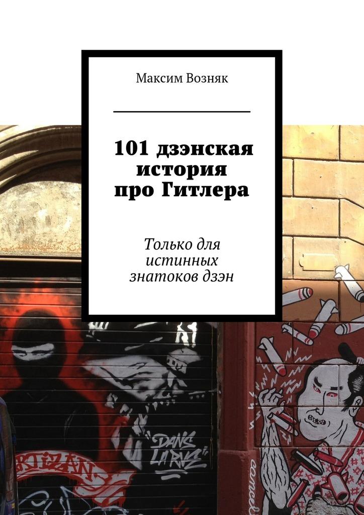 Максим Возняк «101дзэнская история про Гитлера. Только для истинных знатоковдзэн»
