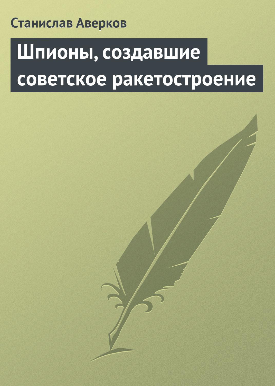 Станислав Аверков «Шпионы, создавшие советское ракетостроение»