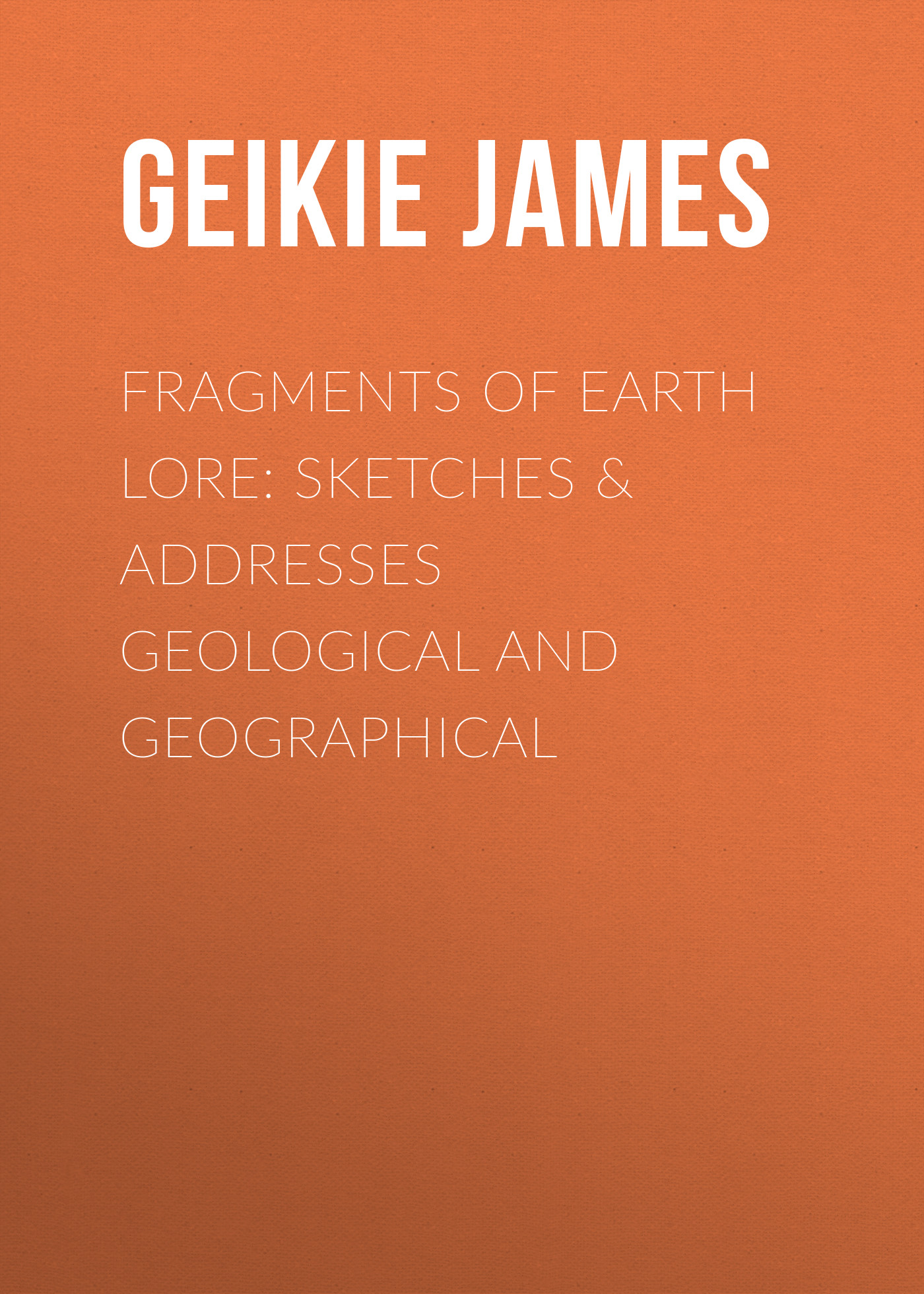 Fragments of Earth Lore: Sketches&Addresses Geological and Geographical