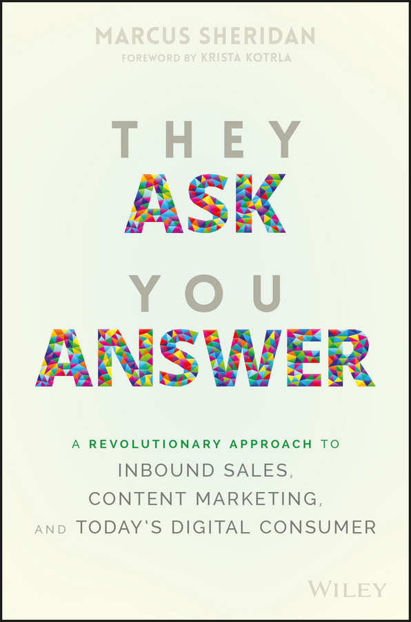 They Ask You Answer. A Revolutionary Approach to Inbound Sales, Content Marketing, and Today's Digital Consumer