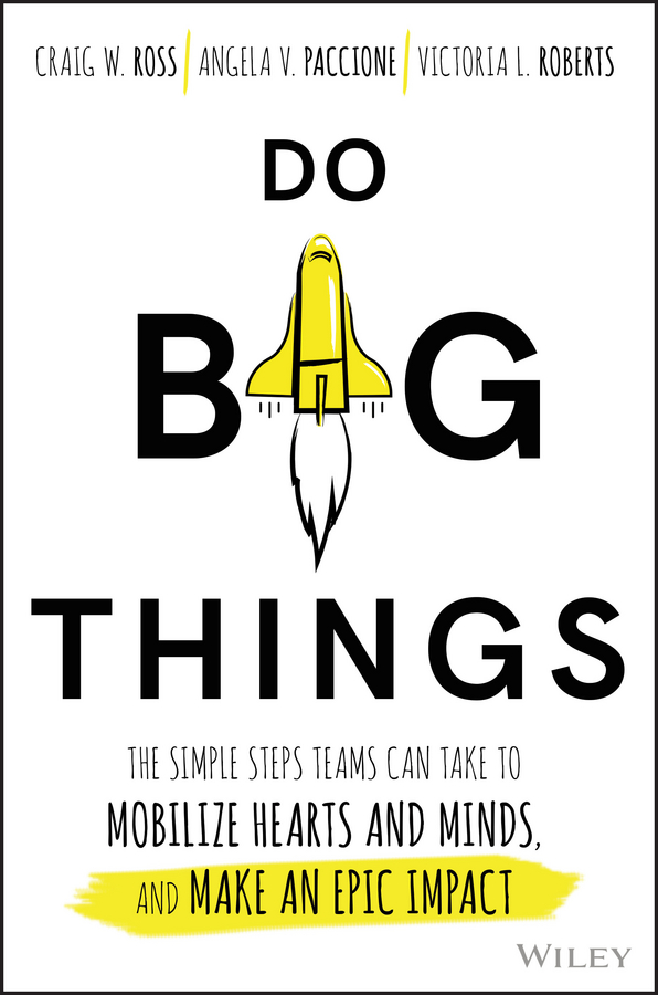Do Big Things. The Simple Steps Teams Can Take to Mobilize Hearts and Minds, and Make an Epic Impact