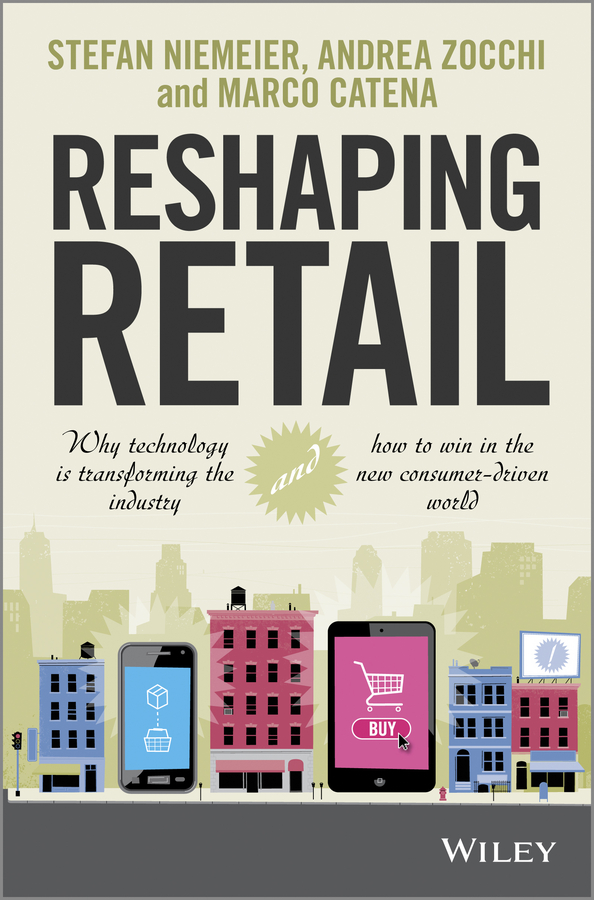 Reshaping Retail. Why Technology is Transforming the Industry and How to Win in the New Consumer Driven World
