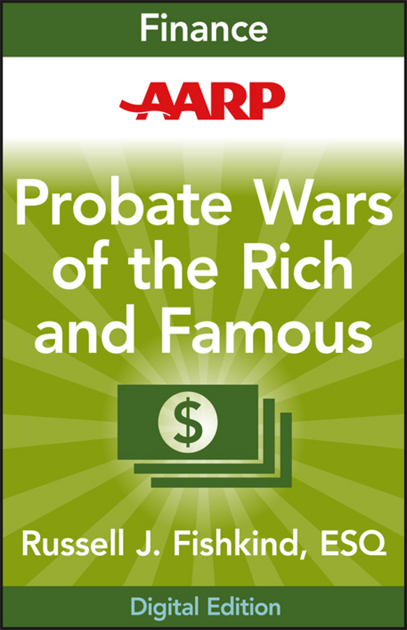 AARP Probate Wars of the Rich and Famous. An Insider's Guide to Estate and Probate Litigation