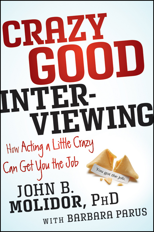 Crazy Good Interviewing. How Acting A Little Crazy Can Get You The Job