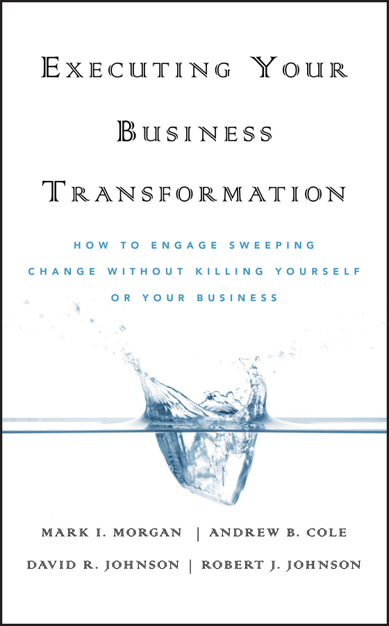 Executing Your Business Transformation. How to Engage Sweeping Change Without Killing Yourself Or Your Business