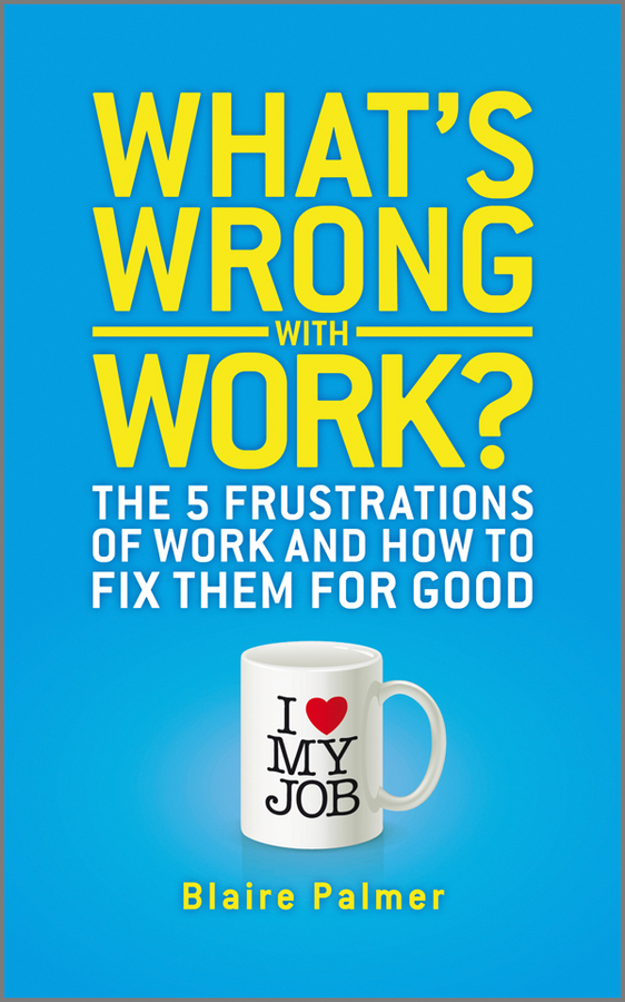 What's Wrong with Work?. The 5 Frustrations of Work and How to Fix them for Good