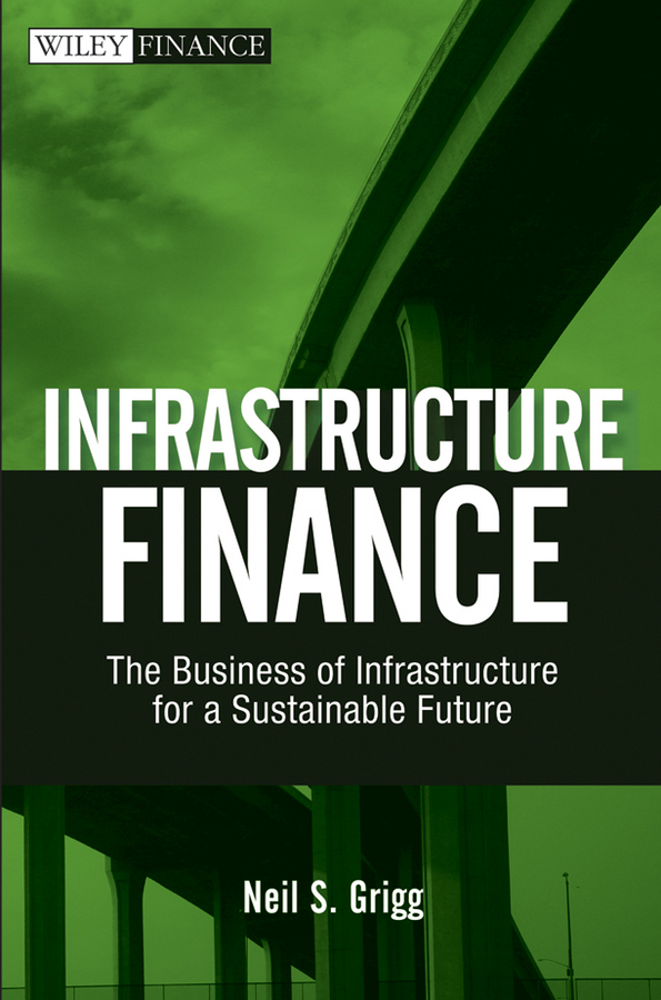 Infrastructure Finance. The Business of Infrastructure for a Sustainable Future