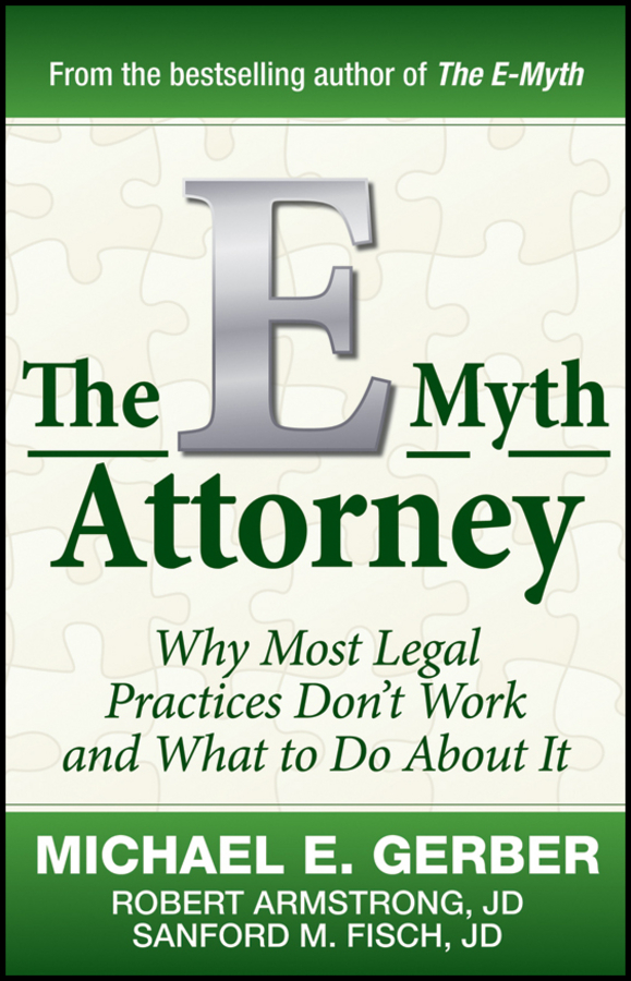 The E-Myth Attorney. Why Most Legal Practices Don't Work and What to Do About It