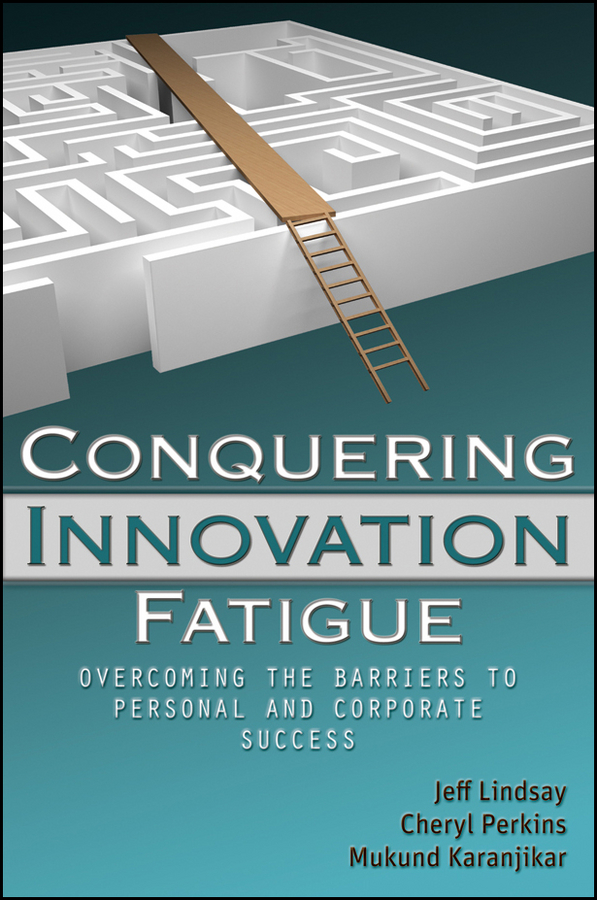Conquering Innovation Fatigue. Overcoming the Barriers to Personal and Corporate Success