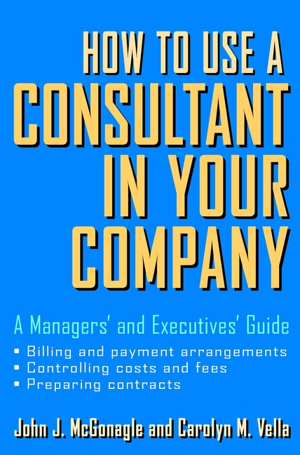 How to Use a Consultant in Your Company. A Managers'and Executives'Guide