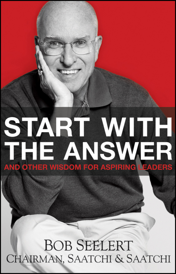 Start with the Answer. And Other Wisdom for Aspiring Leaders