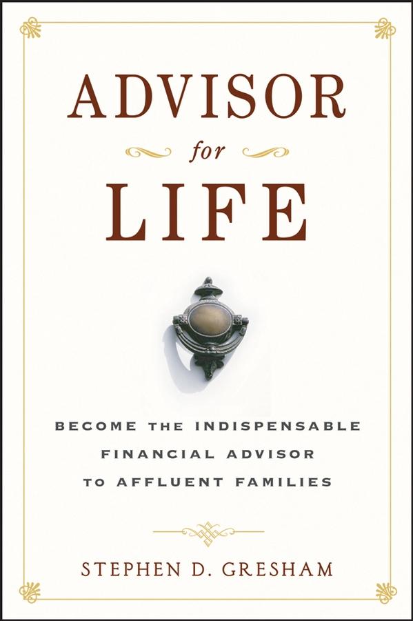Advisor for Life. Become the Indispensable Financial Advisor to Affluent Families