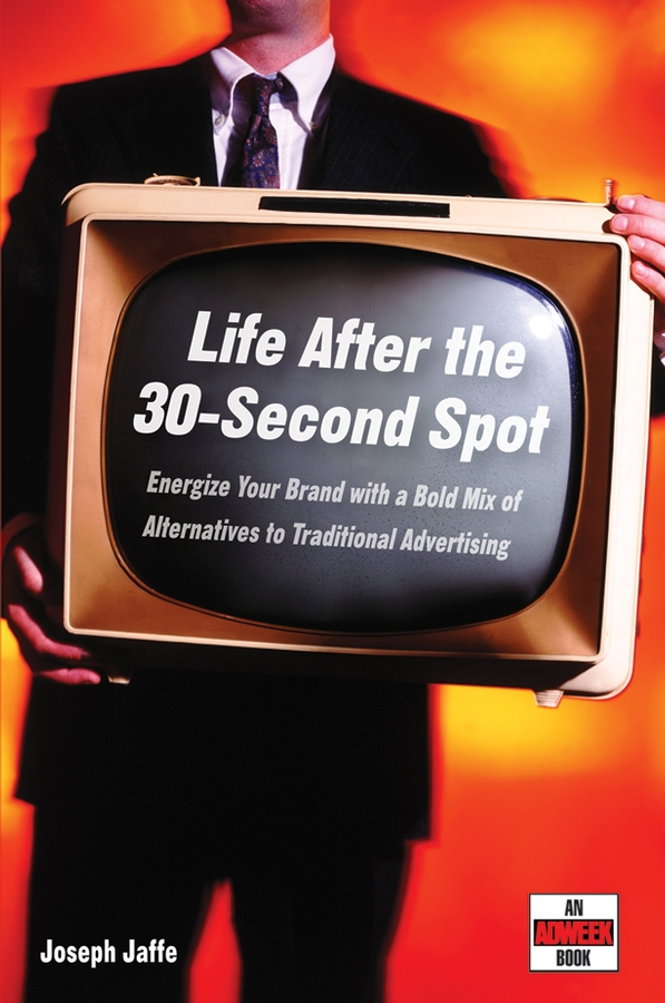 Life After the 30-Second Spot. Energize Your Brand With a Bold Mix of Alternatives to Traditional Advertising