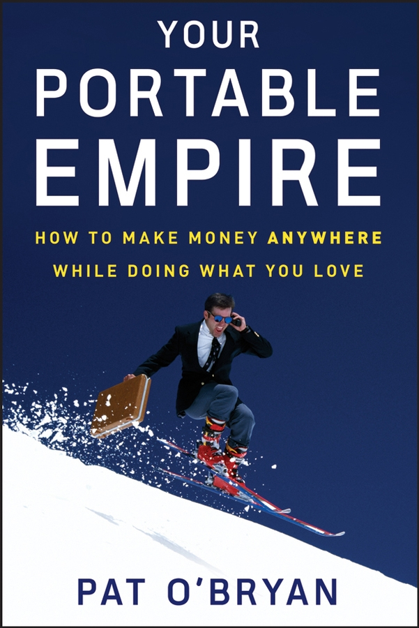 Your Portable Empire. How to Make Money Anywhere While Doing What You Love