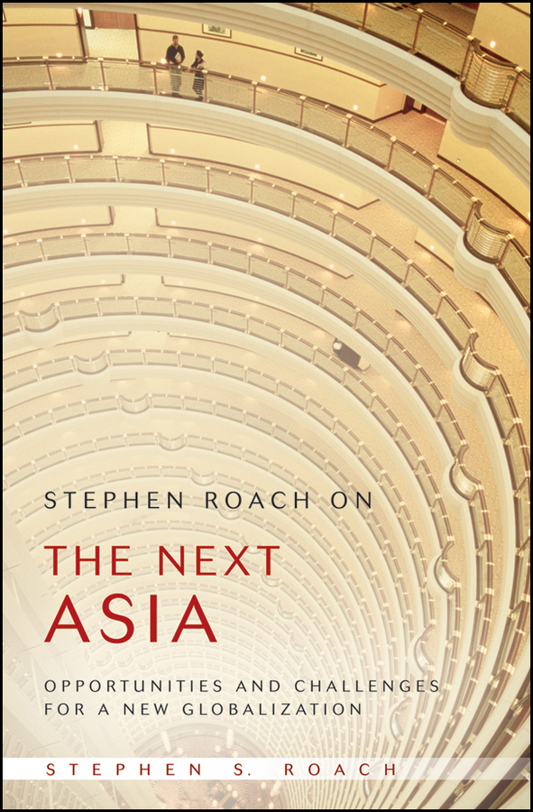 Stephen Roach on the Next Asia. Opportunities and Challenges for a New Globalization