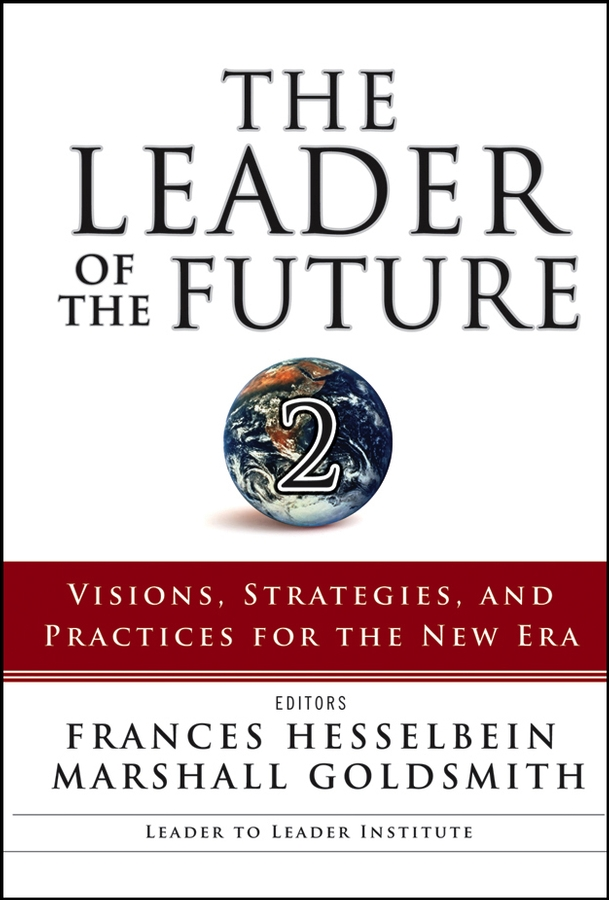 The Leader of the Future 2. Visions, Strategies, and Practices for the New Era