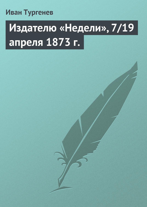 Издателю «Недели», 7/19 апреля 1873 г.
