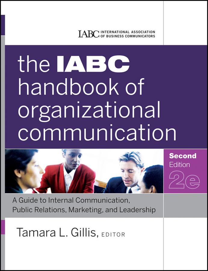 The IABC Handbook of Organizational Communication. A Guide to Internal Communication, Public Relations, Marketing, and Leadership