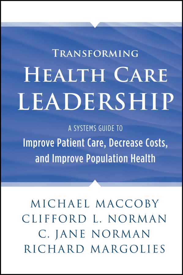 Transforming Health Care Leadership. A Systems Guide to Improve Patient Care, Decrease Costs, and Improve Population Health