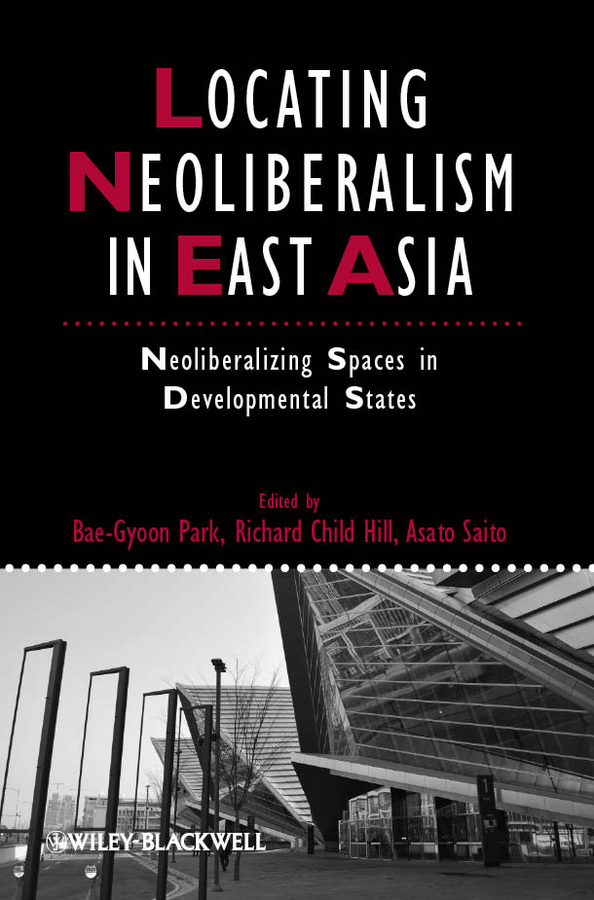 Locating Neoliberalism in East Asia. Neoliberalizing Spaces in Developmental States