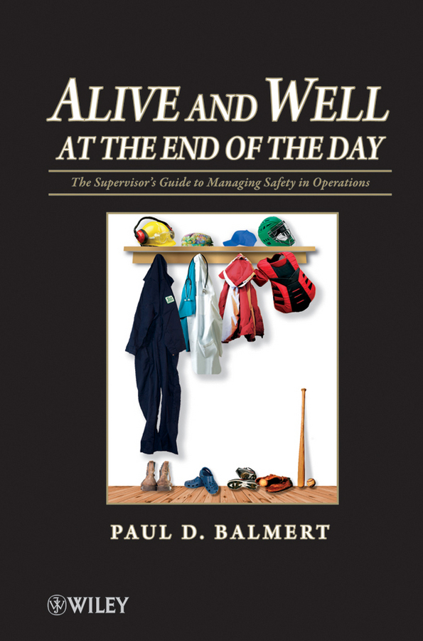 Alive and Well at the End of the Day. The Supervisor's Guide to Managing Safety in Operations