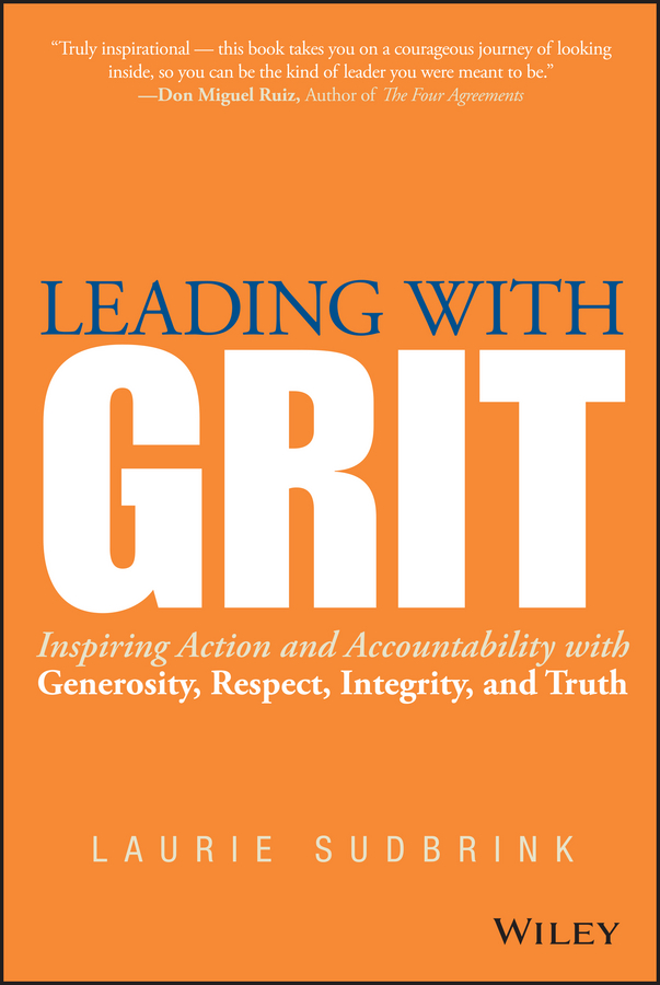 Leading with GRIT. Inspiring Action and Accountability with Generosity, Respect, Integrity, and Truth