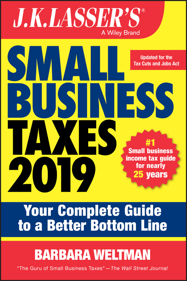 J.K. Lasser's Small Business Taxes 2019. Your Complete Guide to a Better Bottom Line