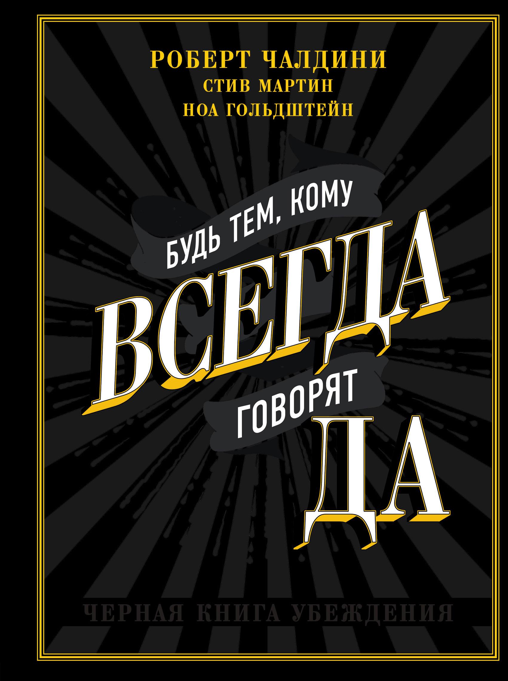 Роберт Чалдини, Ноа Гольдштейн, Стив Мартин «Будь тем, кому всегда говорят ДА. Черная книга убеждения»