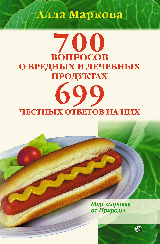 Алла Маркова «700 вопросов о вредных и лечебных продуктах питания и 699 честных ответов на них»
