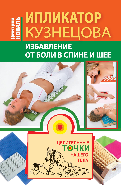 Дмитрий Коваль «Ипликатор Кузнецова. Избавление от боли в спине и шее»