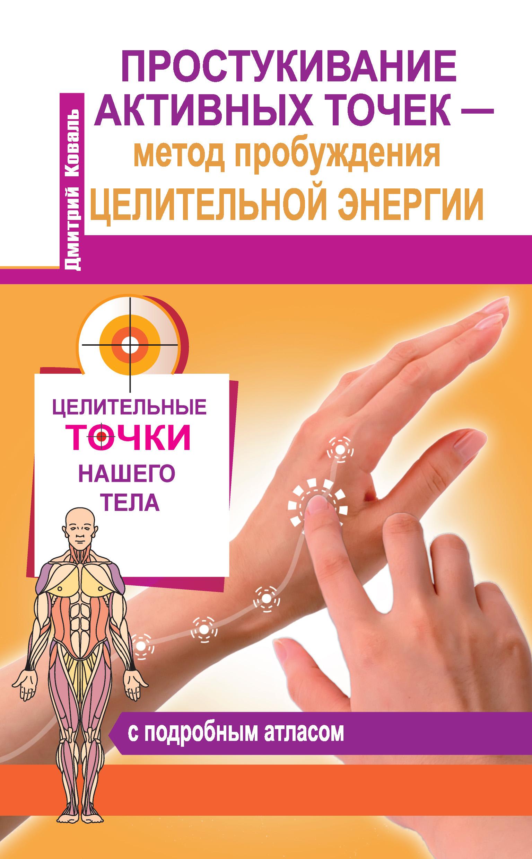 Дмитрий Коваль «Простукивание активных точек – метод пробуждения целительной энергии. С подробным атласом»