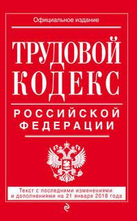 Обложка «Трудовой кодекс Российской Федерации. Текст с последними изменениями и дополнениями на 21 января 2018 года»
