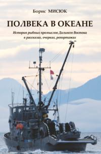 Обложка «Полвека в океане. История рыбных промыслов Дальнего Востока в рассказах, очерках, репортажах»