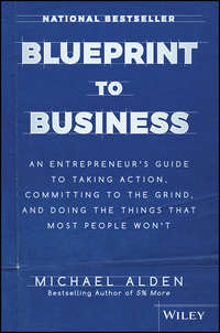 Обложка «Blueprint to Business. An Entrepreneur's Guide to Taking Action, Committing to the Grind, And Doing the Things That Most People Won't»