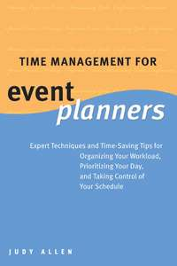 Обложка «Time Management for Event Planners. Expert Techniques and Time-Saving Tips for Organizing Your Workload, Prioritizing Your Day, and Taking Control of Your Schedule»