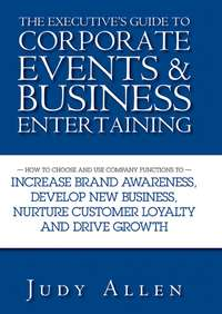 Обложка «The Executive's Guide to Corporate Events and Business Entertaining. How to Choose and Use Corporate Functions to Increase Brand Awareness, Develop New Business, Nurture Customer Loyalty and Drive Growth»