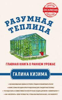 Обложка «Разумная теплица. Главная книга о раннем урожае от Галины Кизимы»
