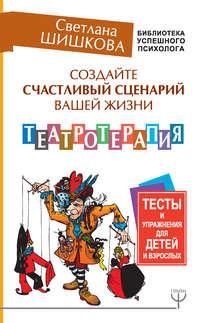 Обложка «Создайте счастливый сценарий вашей жизни. Театротерапия. Тесты и упражнения для детей и взрослых»