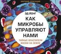 Обложка «Как микробы управляют нами. Тайные властители жизни на Земле»