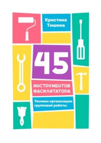 Обложка «45 инструментов фасилитатора. Техники организации групповой работы»