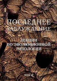 Обложка «Последнее заблуждение. Лекции по эволюционной типологии. Том II»
