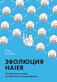 Обложка «Эволюция Haier. От убыточного завода до глобальной суперплатформы»