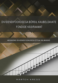 Обложка «Dividendifookusega börsil kaubeldavate fondide käsiraamat koos ETFide andmebaasiga. Abivahend dividendifookusega ETFide valimiseks»