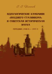 Обложка «Идеологические кампании «позднего сталинизма» и советская историческая наука (середина 1940-х – 1953 г.)»