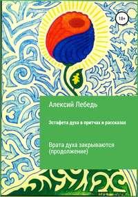 Обложка «Эстафета духа. Дубль-2 в притчах и рассказах. Врата духа закрываются»