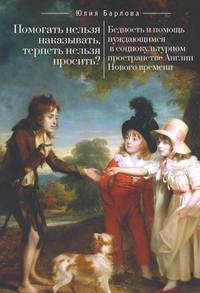 Обложка «Помогать нельзя наказывать, терпеть нельзя просить? Бедность и помощь нуждающимся в социокультурном пространстве Англии Нового времени»