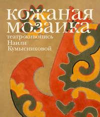 Обложка «Кожаная мозаика, театр, живопись Наили Кумысниковой»